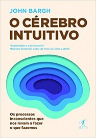 Livro O cérebro intuitivo: Os processos inconscientes que nos levam a fazer o que fazemos. John Bargh