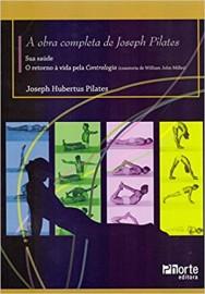 A Obra Completa de Joseph Pilates. Sua Saúde e Retorno à Vida Através da Contrologia - Joseph Pilates