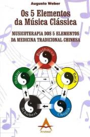 Os 5 Elementos da Música Clássica  - Musicoterapia dos 5 elementos. Augusto Weber 8560416137